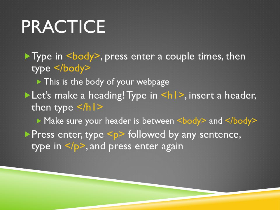 PRACTICE  Type in, press enter a couple times, then type  This is the body of your webpage  Let's make a heading! Type in, insert a header, then ty