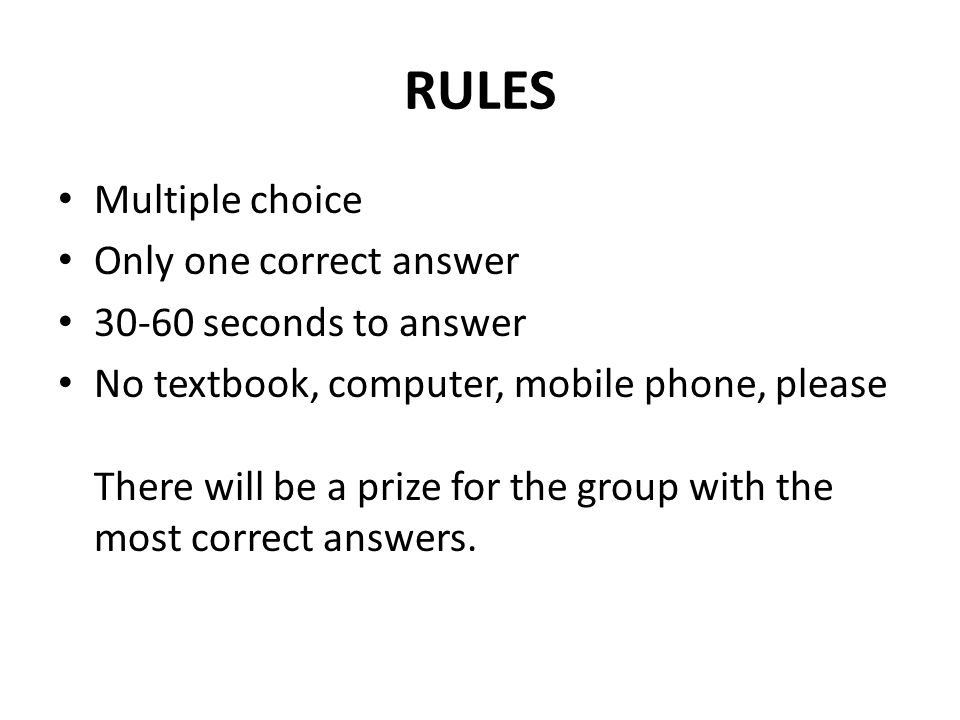 RULES Multiple choice Only one correct answer 30-60 seconds to answer No textbook, computer, mobile phone, please There will be a prize for the group