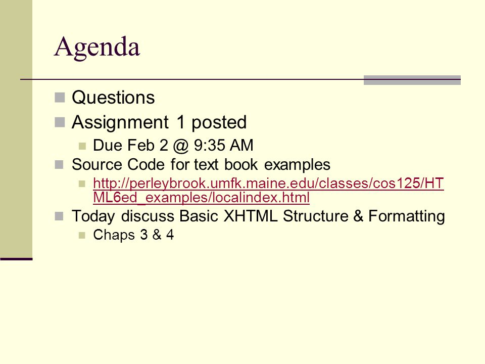 Agenda Questions Assignment 1 posted Due Feb 2 @ 9:35 AM Source Code for text book examples http://perleybrook.umfk.maine.edu/classes/cos125/HT ML6ed_examples/localindex.html http://perleybrook.umfk.maine.edu/classes/cos125/HT ML6ed_examples/localindex.html Today discuss Basic XHTML Structure & Formatting Chaps 3 & 4