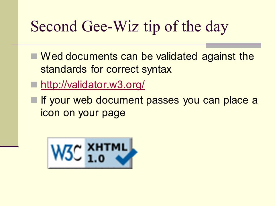 Second Gee-Wiz tip of the day Wed documents can be validated against the standards for correct syntax http://validator.w3.org/ If your web document passes you can place a icon on your page