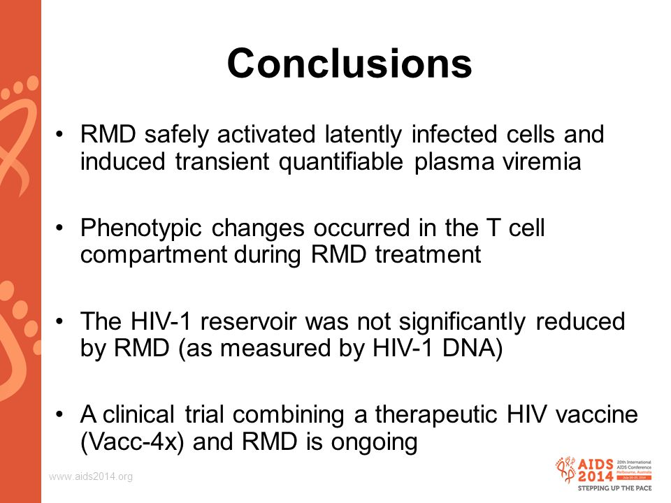 www.aids2014.org Conclusions RMD safely activated latently infected cells and induced transient quantifiable plasma viremia Phenotypic changes occurred in the T cell compartment during RMD treatment The HIV-1 reservoir was not significantly reduced by RMD (as measured by HIV-1 DNA) A clinical trial combining a therapeutic HIV vaccine (Vacc-4x) and RMD is ongoing