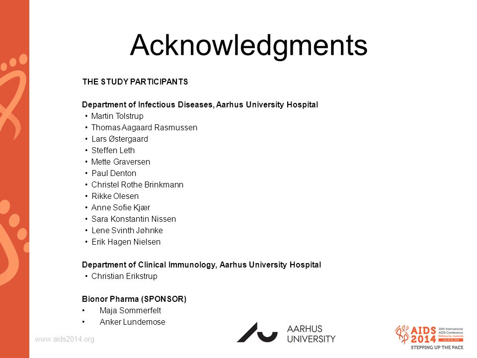 www.aids2014.org Acknowledgments THE STUDY PARTICIPANTS Department of Infectious Diseases, Aarhus University Hospital Martin Tolstrup Thomas Aagaard Rasmussen Lars Østergaard Steffen Leth Mette Graversen Paul Denton Christel Rothe Brinkmann Rikke Olesen Anne Sofie Kjær Sara Konstantin Nissen Lene Svinth Jøhnke Erik Hagen Nielsen Department of Clinical Immunology, Aarhus University Hospital Christian Erikstrup Bionor Pharma (SPONSOR) Maja Sommerfelt Anker Lundemose