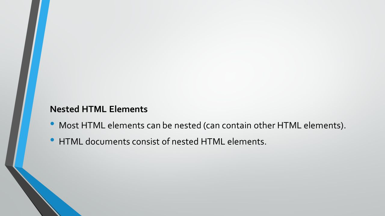 Nested HTML Elements Most HTML elements can be nested (can contain other HTML elements). HTML documents consist of nested HTML elements.