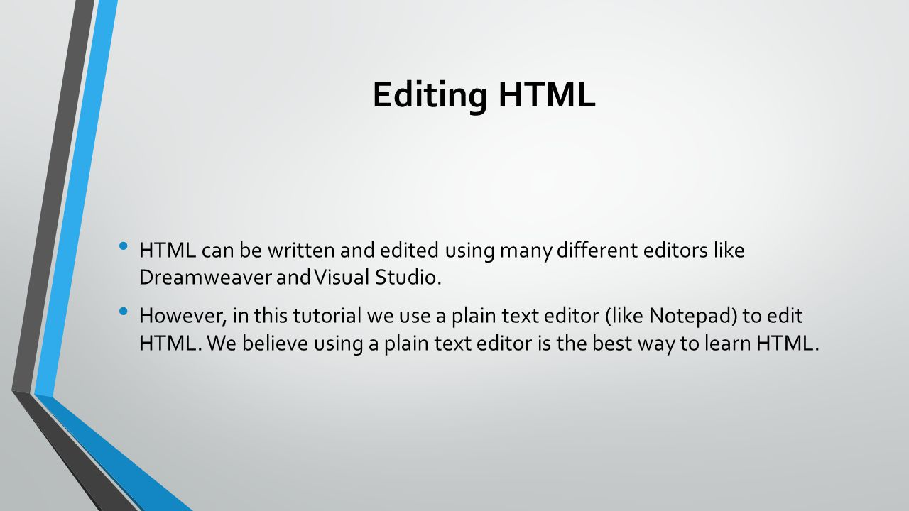 Editing HTML HTML can be written and edited using many different editors like Dreamweaver and Visual Studio. However, in this tutorial we use a plain