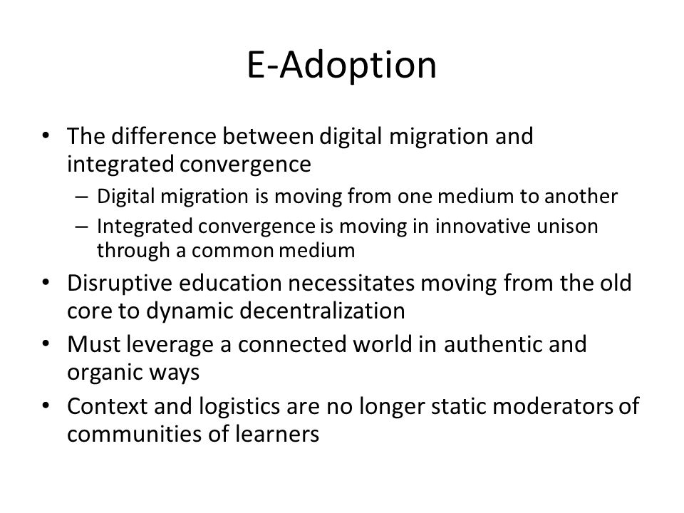 E-Adoption The difference between digital migration and integrated convergence – Digital migration is moving from one medium to another – Integrated convergence is moving in innovative unison through a common medium Disruptive education necessitates moving from the old core to dynamic decentralization Must leverage a connected world in authentic and organic ways Context and logistics are no longer static moderators of communities of learners