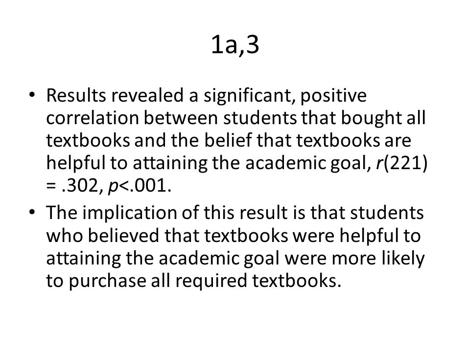 1a,3 Results revealed a significant, positive correlation between students that bought all textbooks and the belief that textbooks are helpful to attaining the academic goal, r(221) =.302, p<.001.
