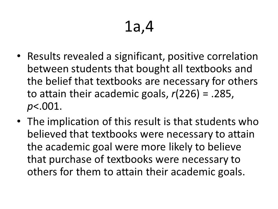 1a,4 Results revealed a significant, positive correlation between students that bought all textbooks and the belief that textbooks are necessary for others to attain their academic goals, r(226) =.285, p<.001.