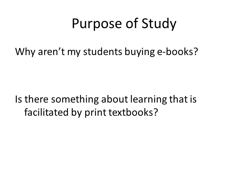 Purpose of Study Why aren't my students buying e-books? Is there something about learning that is facilitated by print textbooks?