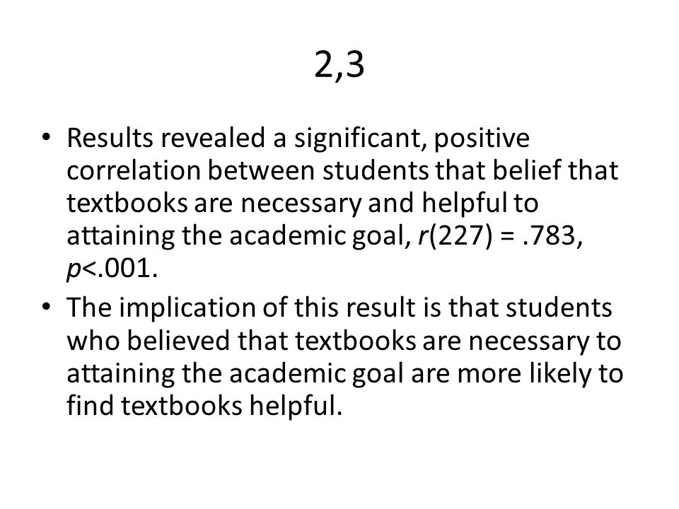 2,3 Results revealed a significant, positive correlation between students that belief that textbooks are necessary and helpful to attaining the academic goal, r(227) =.783, p<.001.