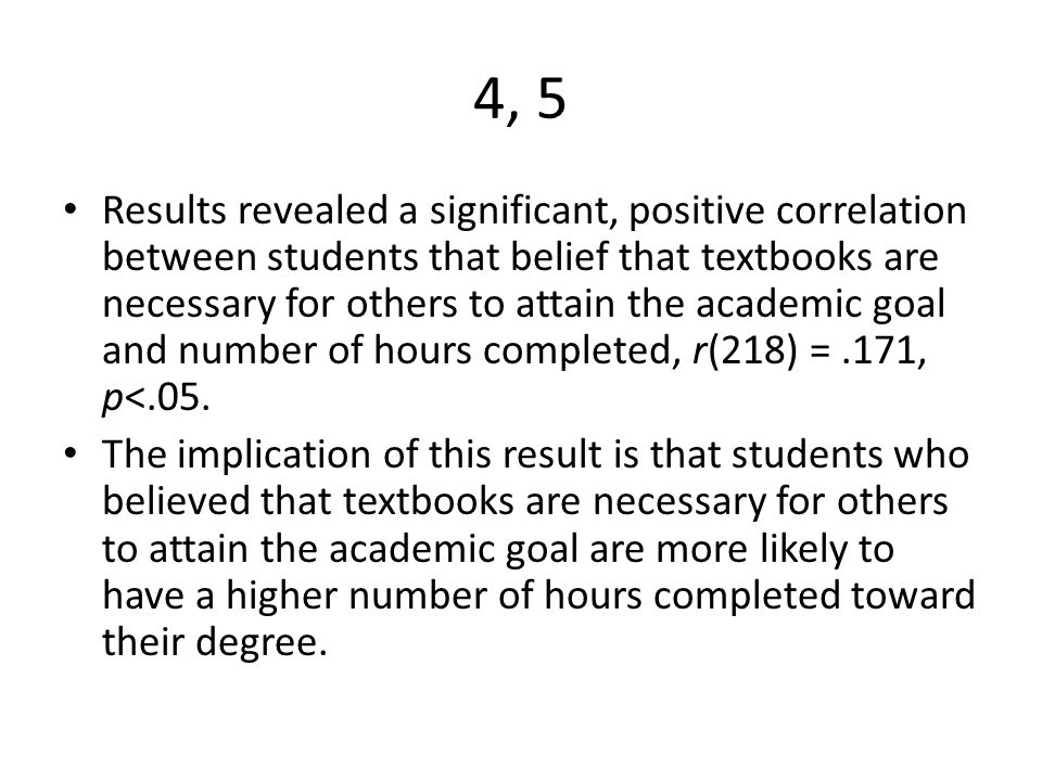 4, 5 Results revealed a significant, positive correlation between students that belief that textbooks are necessary for others to attain the academic goal and number of hours completed, r(218) =.171, p<.05.