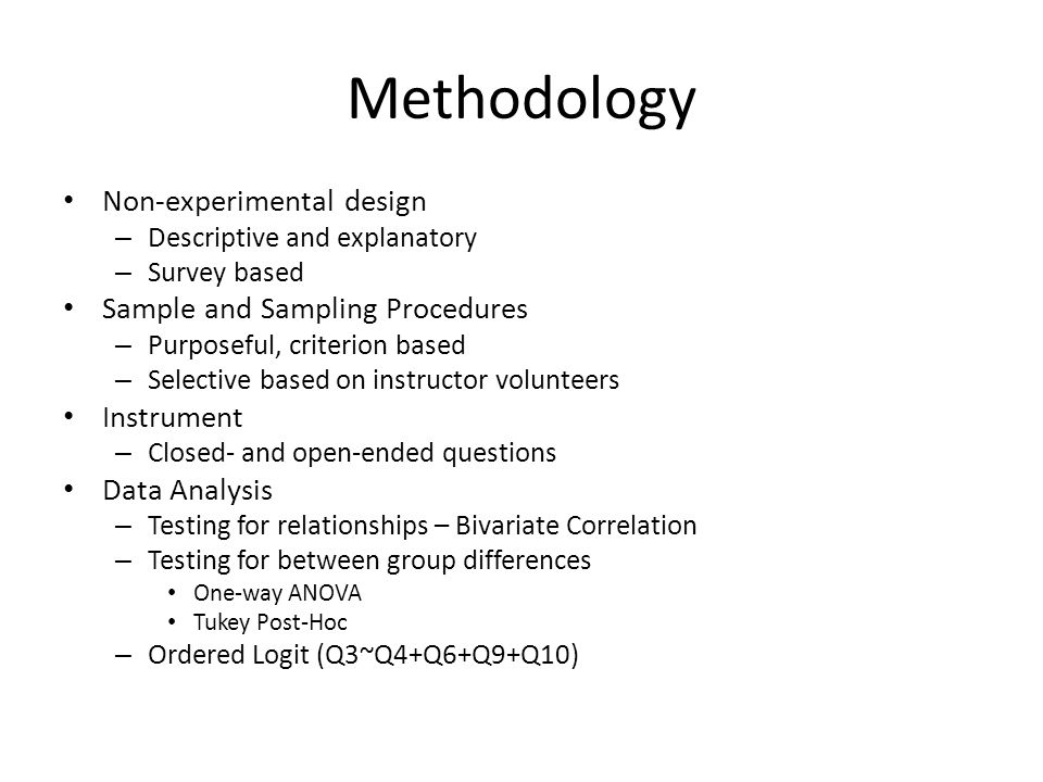 Methodology Non-experimental design – Descriptive and explanatory – Survey based Sample and Sampling Procedures – Purposeful, criterion based – Selective based on instructor volunteers Instrument – Closed- and open-ended questions Data Analysis – Testing for relationships – Bivariate Correlation – Testing for between group differences One-way ANOVA Tukey Post-Hoc – Ordered Logit (Q3~Q4+Q6+Q9+Q10)