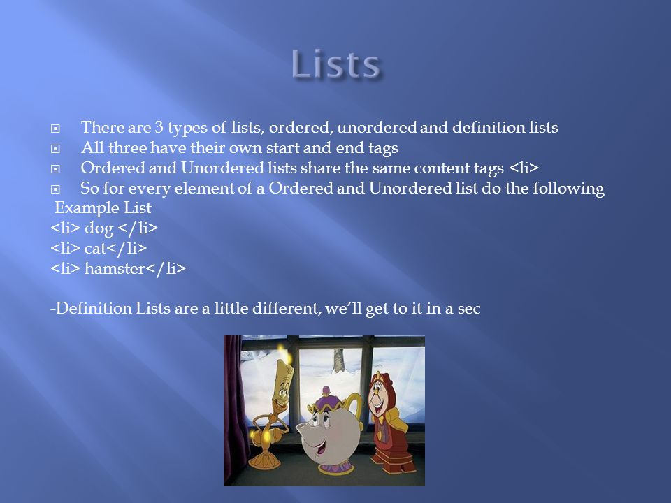  There are 3 types of lists, ordered, unordered and definition lists  All three have their own start and end tags  Ordered and Unordered lists share the same content tags  So for every element of a Ordered and Unordered list do the following Example List dog cat hamster -Definition Lists are a little different, we'll get to it in a sec