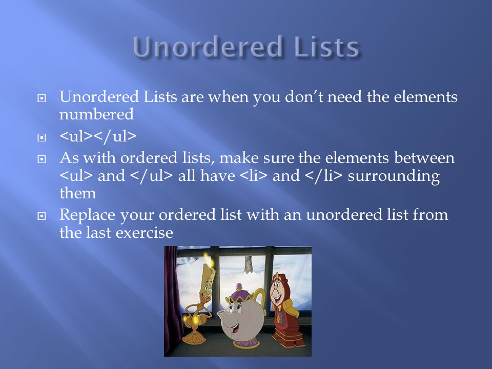  Unordered Lists are when you don't need the elements numbered   As with ordered lists, make sure the elements between and all have and surrounding them  Replace your ordered list with an unordered list from the last exercise