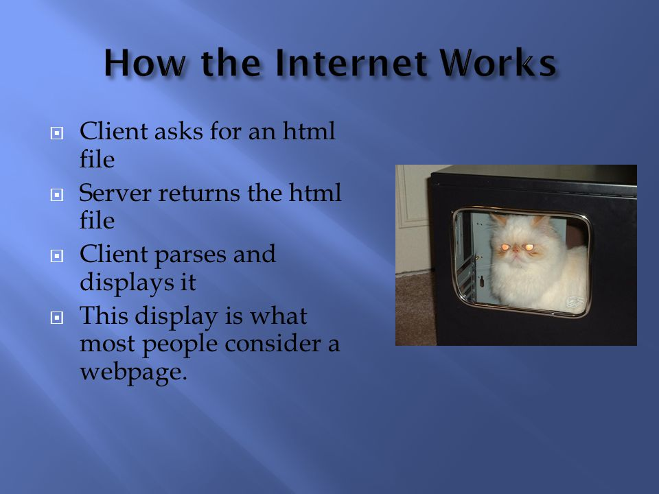  Client asks for an html file  Server returns the html file  Client parses and displays it  This display is what most people consider a webpage.