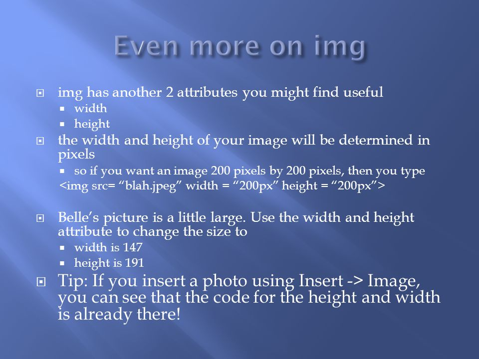  img has another 2 attributes you might find useful  width  height  the width and height of your image will be determined in pixels  so if you want an image 200 pixels by 200 pixels, then you type  Belle's picture is a little large.