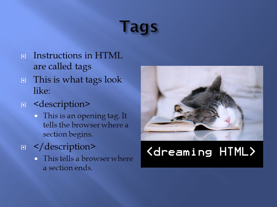 Instructions in HTML are called tags  This is what tags look like:   This is an opening tag.