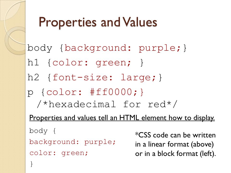 Properties and Values body {background: purple;} h1 {color: green; } h2 {font-size: large;} p {color: #ff0000;} /*hexadecimal for red*/ Properties and values tell an HTML element how to display.
