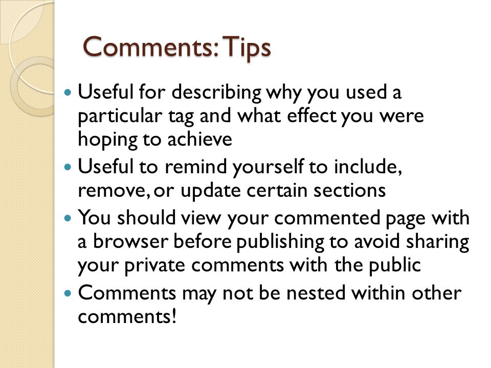 Comments: Tips Useful for describing why you used a particular tag and what effect you were hoping to achieve Useful to remind yourself to include, remove, or update certain sections You should view your commented page with a browser before publishing to avoid sharing your private comments with the public Comments may not be nested within other comments!