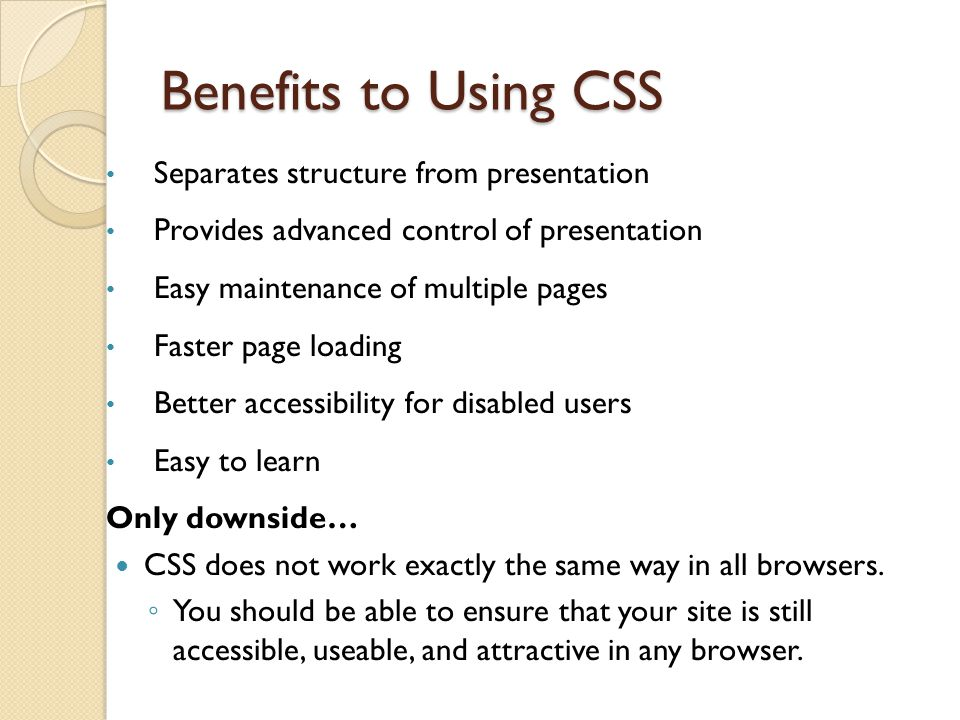 Benefits to Using CSS Separates structure from presentation Provides advanced control of presentation Easy maintenance of multiple pages Faster page loading Better accessibility for disabled users Easy to learn Only downside… CSS does not work exactly the same way in all browsers.