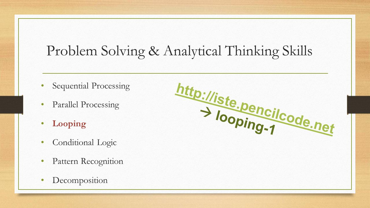 Problem Solving & Analytical Thinking Skills Sequential Processing Parallel Processing Looping Conditional Logic Pattern Recognition Decomposition http://iste.pencilcode.net  looping-1