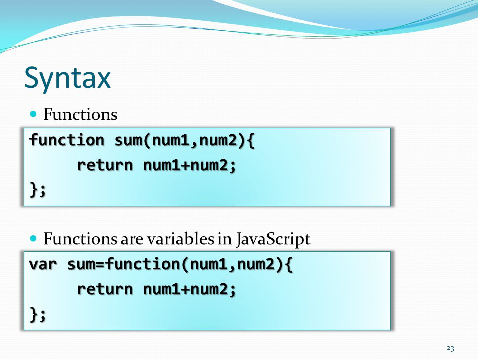 Syntax Functions function sum(num1,num2){ return num1+num2; }; Functions are variables in JavaScript var sum=function(num1,num2){ return num1+num2; };
