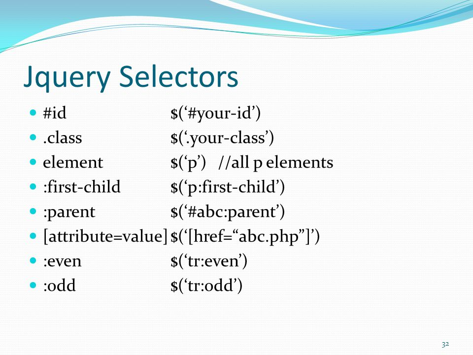 Jquery Selectors #id$('#your-id').class$('.your-class') element$('p')//all p elements :first-child$('p:first-child') :parent$('#abc:parent') [attribut