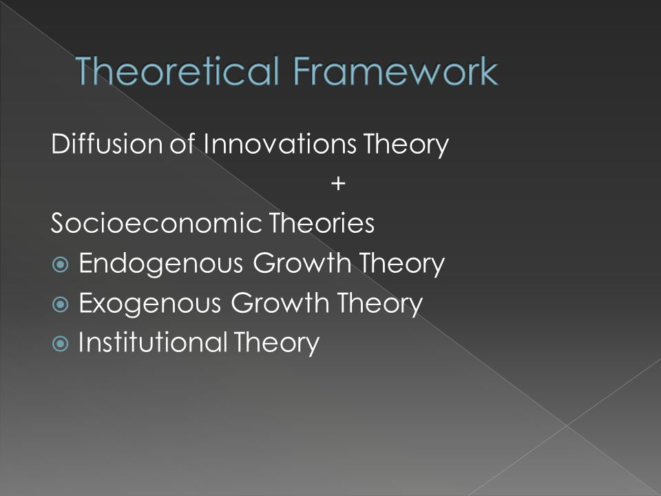 Diffusion of Innovations Theory + Socioeconomic Theories  Endogenous Growth Theory  Exogenous Growth Theory  Institutional Theory