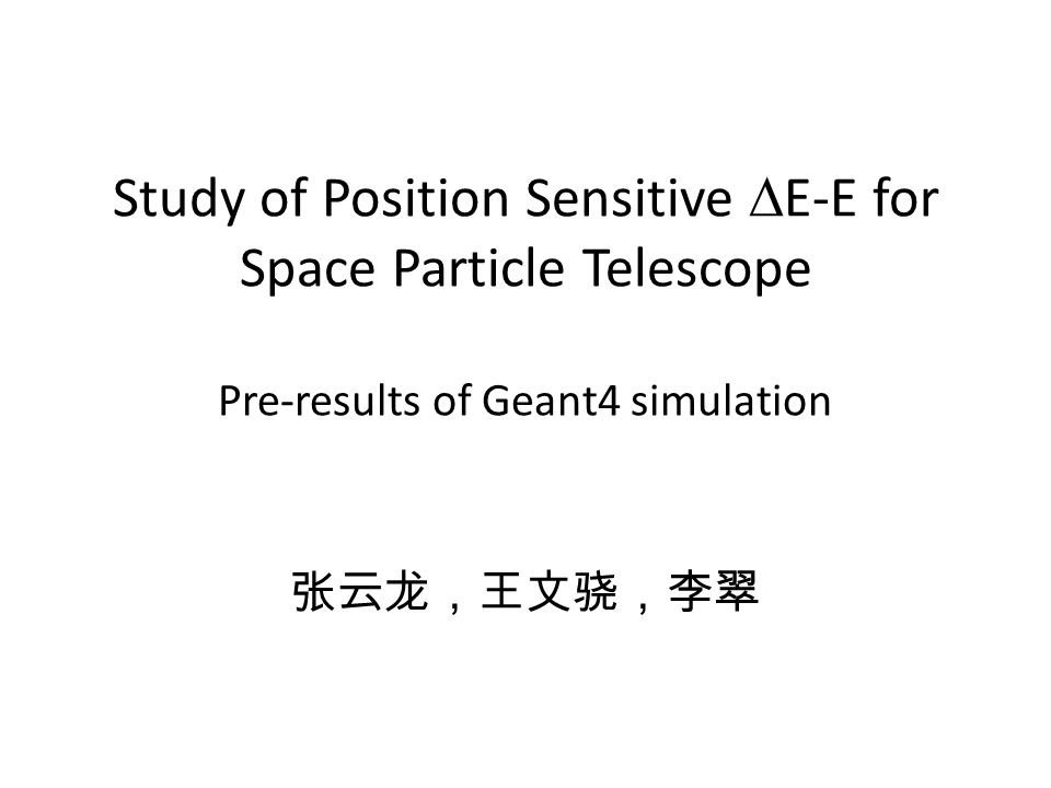 Study of Position Sensitive  E-E for Space Particle Telescope Pre-results of Geant4 simulation 张云龙,王文骁,李翠