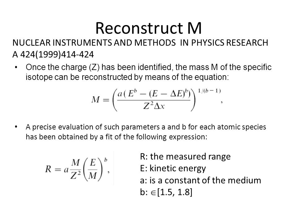 Reconstruct M Once the charge (Z) has been identified, the mass M of the specific isotope can be reconstructed by means of the equation: A precise eva
