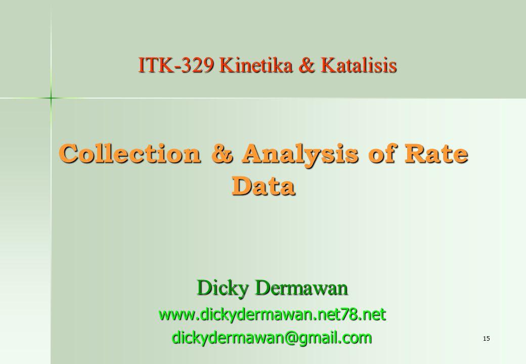 15 Collection & Analysis of Rate Data Dicky Dermawan www.dickydermawan.net78.netdickydermawan@gmail.com ITK-329 Kinetika & Katalisis
