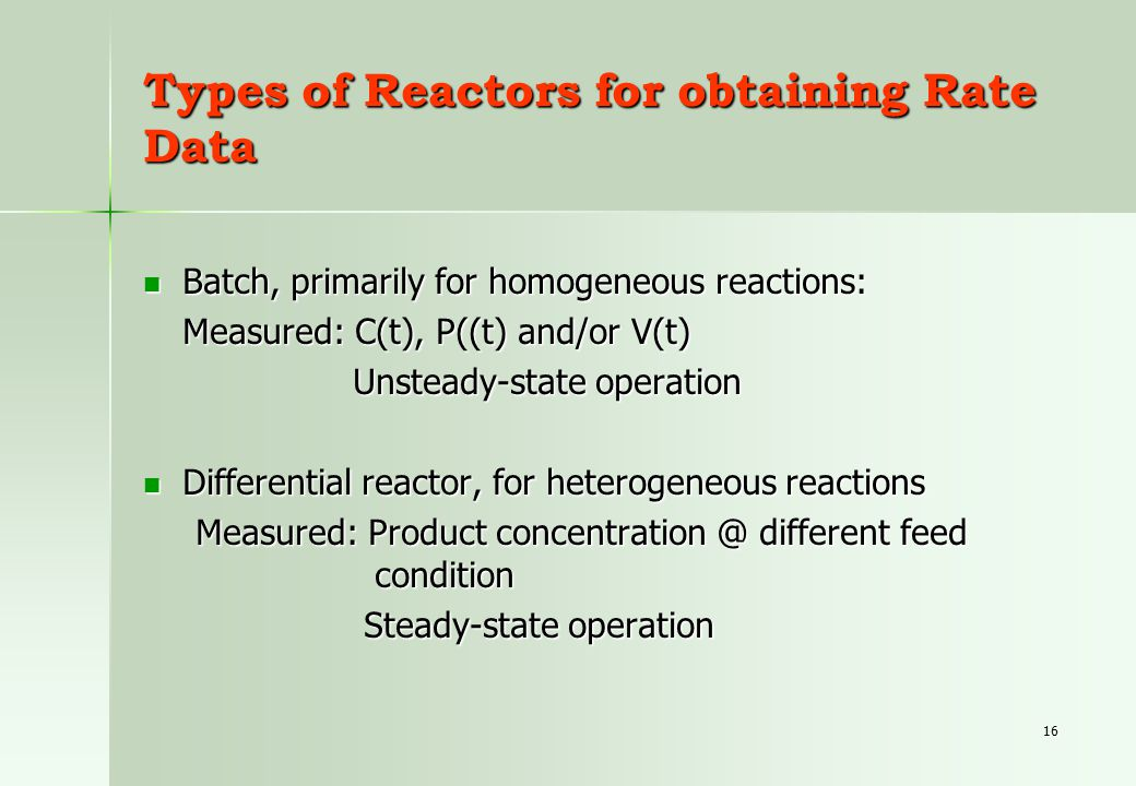 16 Types of Reactors for obtaining Rate Data Batch, primarily for homogeneous reactions: Batch, primarily for homogeneous reactions: Measured: C(t), P((t) and/or V(t) Unsteady-state operation Differential reactor, for heterogeneous reactions Differential reactor, for heterogeneous reactions Measured: Product concentration @ different feed condition Steady-state operation Steady-state operation