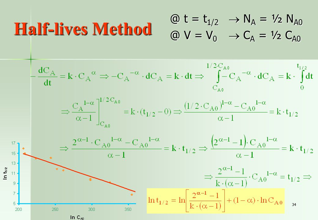 34 Half-lives Method @ t = t 1/2  N A = ½ N A0 @ V = V 0  C A = ½ C A0