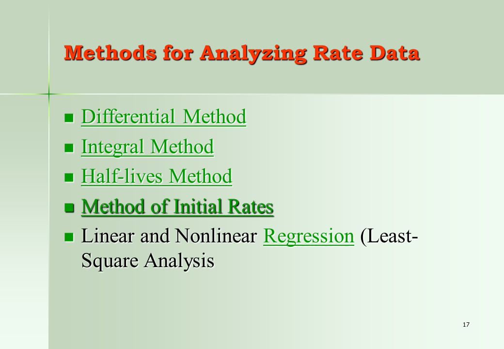17 Methods for Analyzing Rate Data Differential Method Differential Method Differential Method Differential Method Integral Method Integral Method Integral Method Integral Method Half-lives Method Half-lives Method Half-lives Method Half-lives Method Method of Initial Rates Method of Initial Rates Method of Initial Rates Method of Initial Rates Linear and Nonlinear Regression (Least- Square Analysis Linear and Nonlinear Regression (Least- Square AnalysisRegression