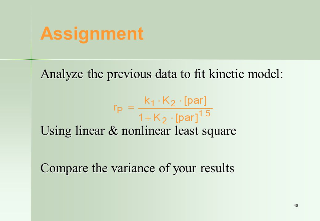 48 Assignment Analyze the previous data to fit kinetic model: Using linear & nonlinear least square Compare the variance of your results