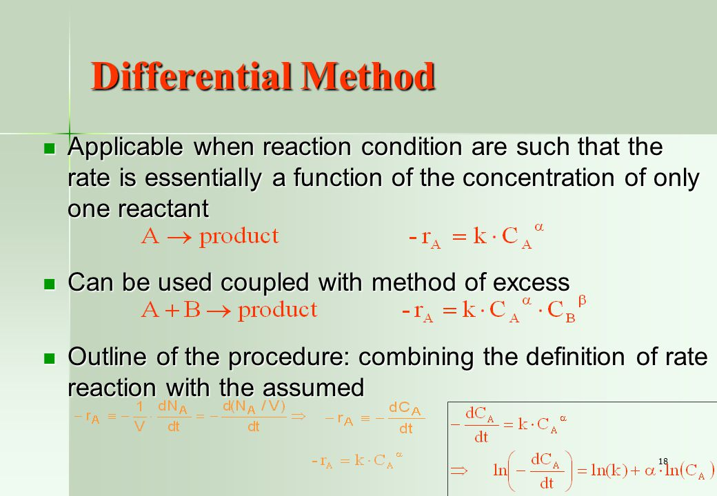 18 Differential Method Applicable when reaction condition are such that the rate is essentially a function of the concentration of only one reactant Applicable when reaction condition are such that the rate is essentially a function of the concentration of only one reactant Can be used coupled with method of excess Can be used coupled with method of excess Outline of the procedure: combining the definition of rate reaction with the assumed Outline of the procedure: combining the definition of rate reaction with the assumed