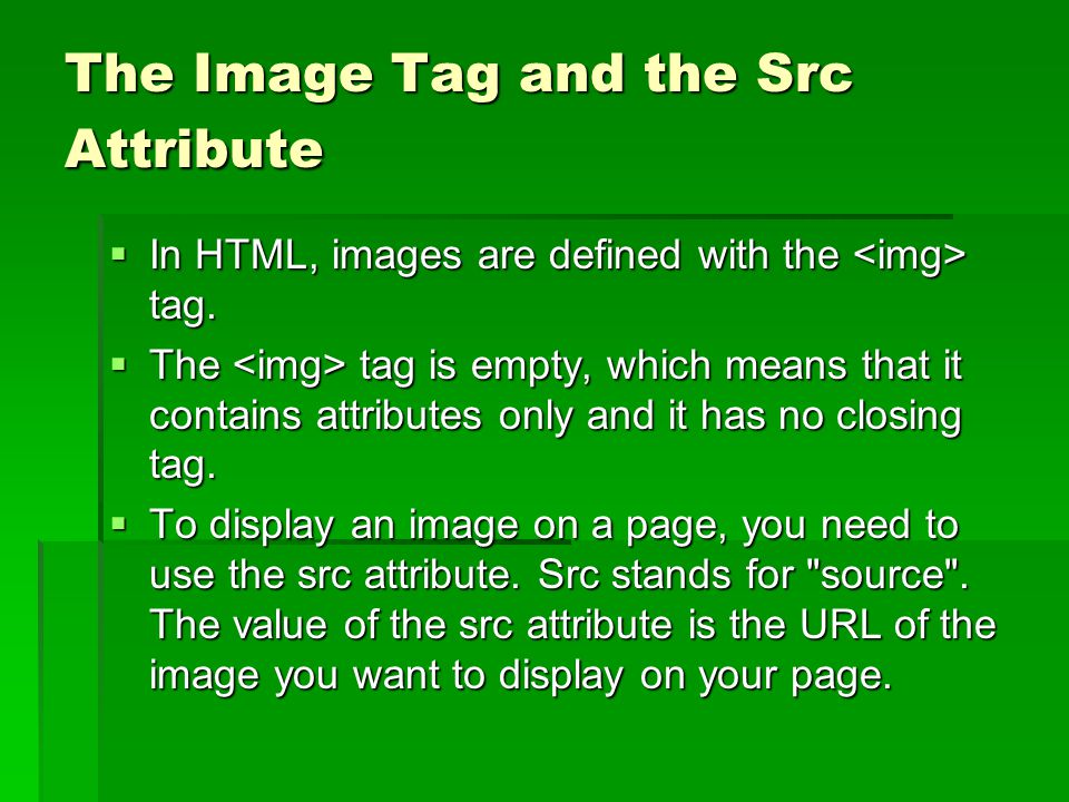 The Image Tag and the Src Attribute  In HTML, images are defined with the tag.