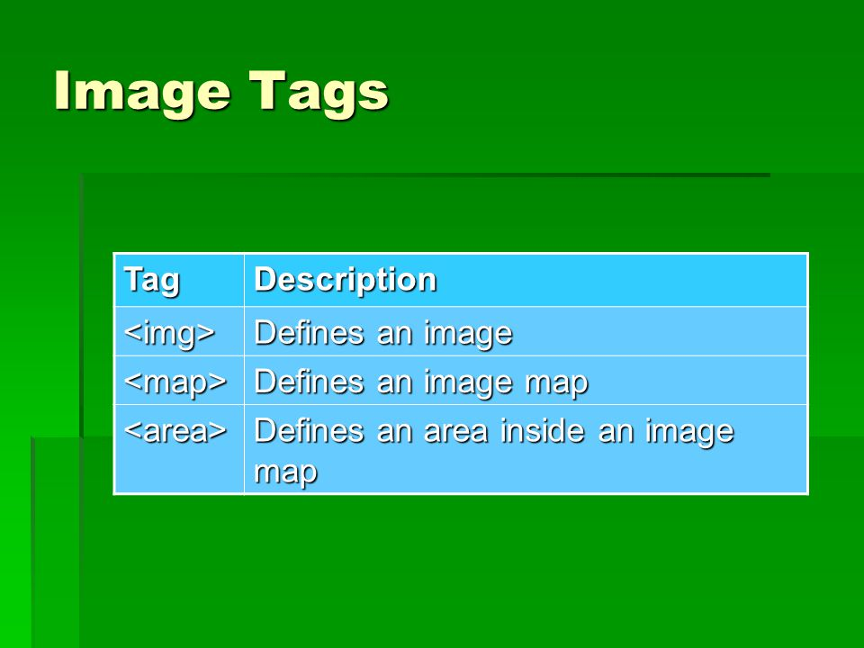 Image Tags TagDescription <img> Defines an image <map> Defines an image map <area> Defines an area inside an image map