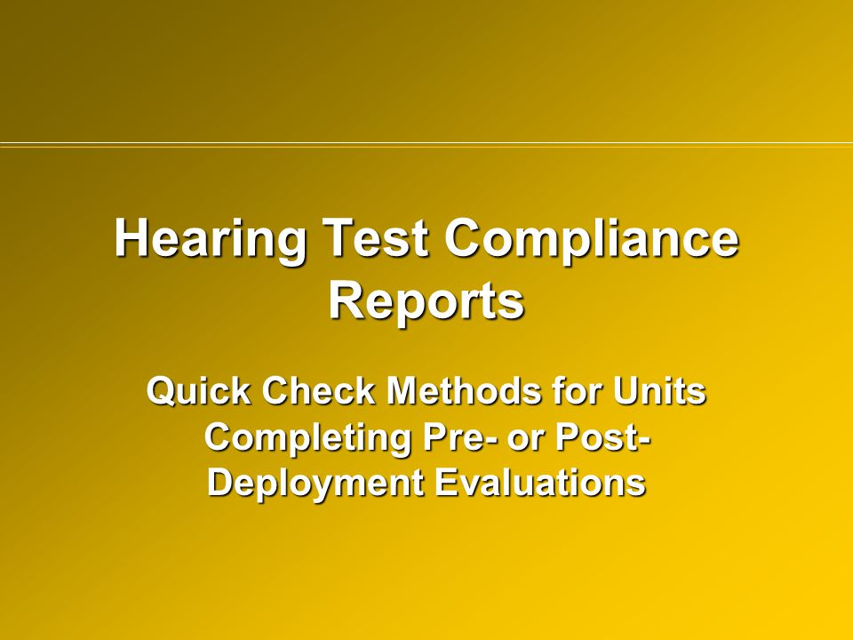 Hearing Test Compliance Reports Quick Check Methods for Units Completing Pre- or Post- Deployment Evaluations