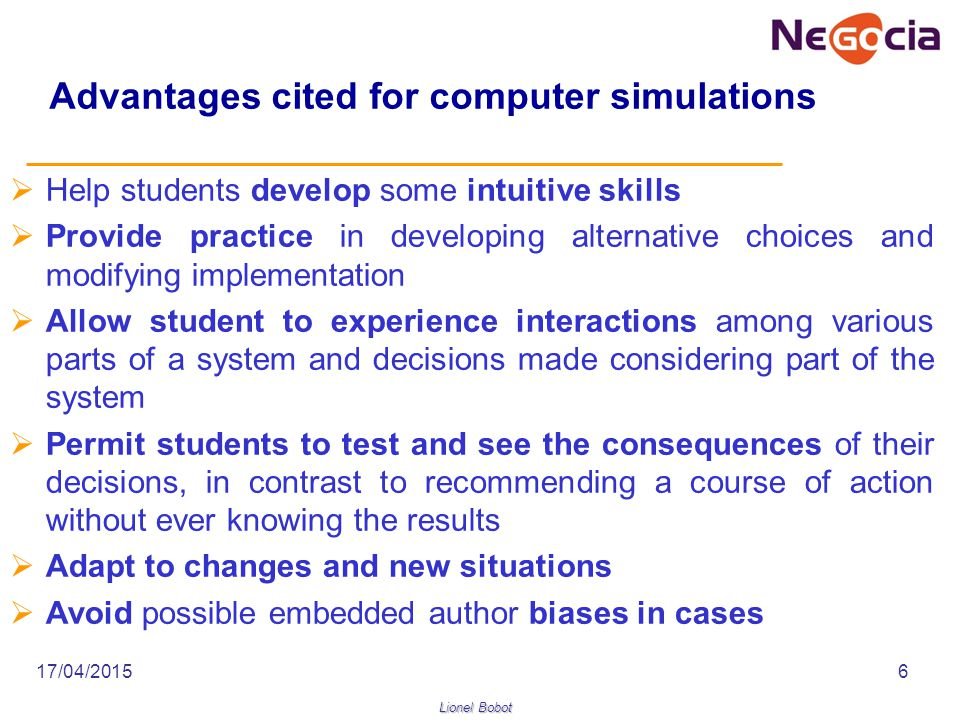 Lionel Bobot 17/04/20156 Advantages cited for computer simulations  Help students develop some intuitive skills  Provide practice in developing alternative choices and modifying implementation  Allow student to experience interactions among various parts of a system and decisions made considering part of the system  Permit students to test and see the consequences of their decisions, in contrast to recommending a course of action without ever knowing the results  Adapt to changes and new situations  Avoid possible embedded author biases in cases