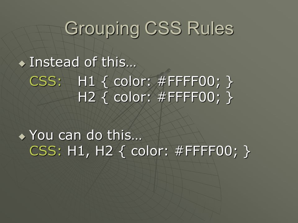 Grouping CSS Rules  Instead of this… CSS: H1 { color: #FFFF00; } H2 { color: #FFFF00; }  You can do this… CSS: H1, H2 { color: #FFFF00; }