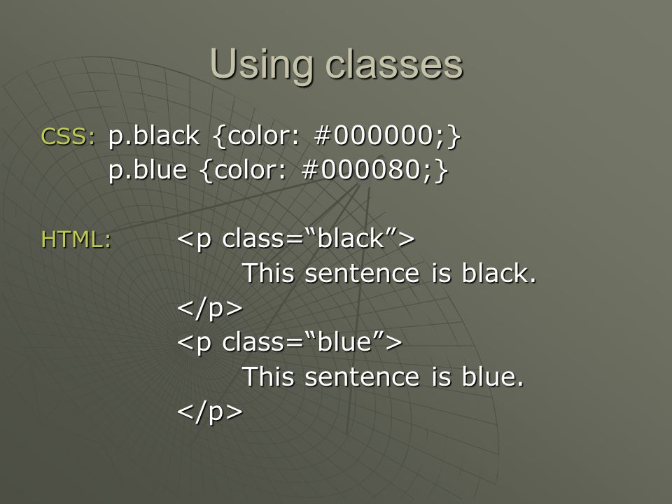 Using classes CSS: p.black {color: #000000;} p.blue {color: #000080;} HTML: HTML: This sentence is black.