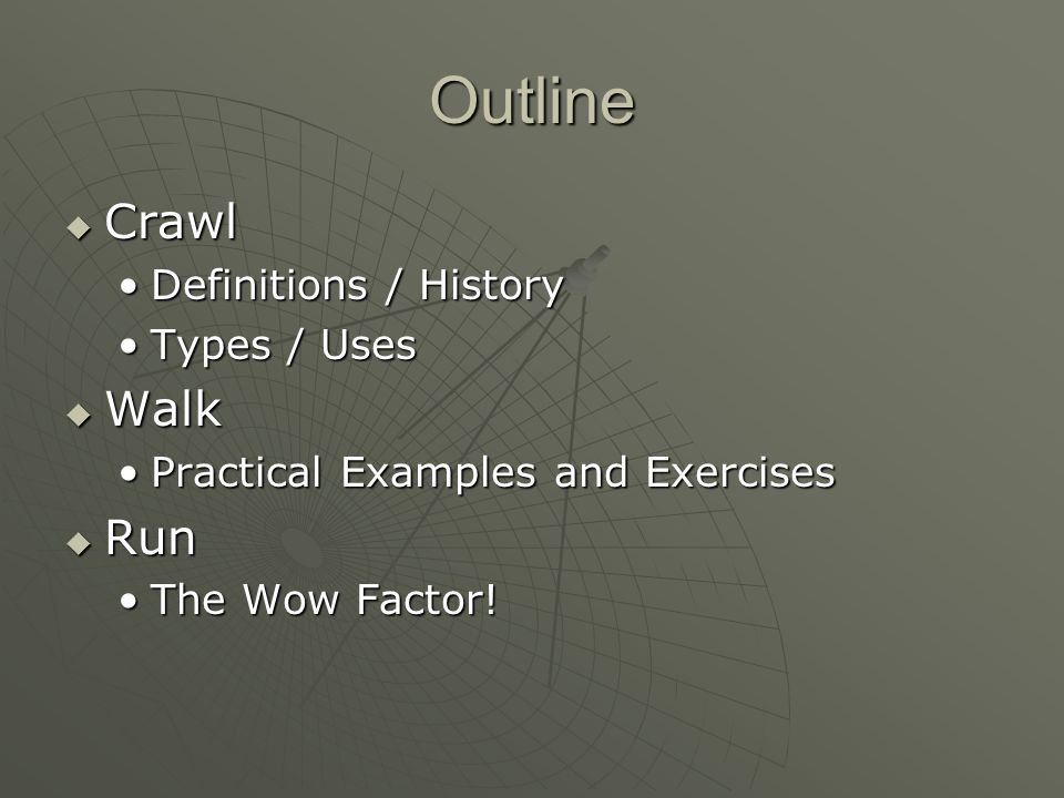 Outline  Crawl Definitions / HistoryDefinitions / History Types / UsesTypes / Uses  Walk Practical Examples and ExercisesPractical Examples and Exercises  Run The Wow Factor!The Wow Factor!