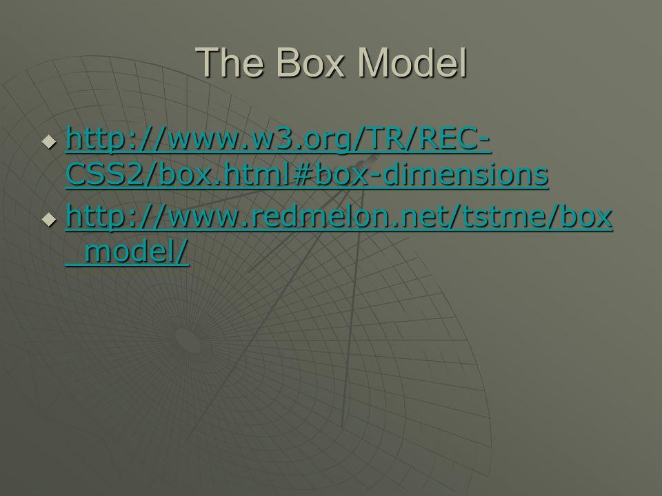 The Box Model  http://www.w3.org/TR/REC- CSS2/box.html#box-dimensions http://www.w3.org/TR/REC- CSS2/box.html#box-dimensions http://www.w3.org/TR/REC- CSS2/box.html#box-dimensions  http://www.redmelon.net/tstme/box _model/ http://www.redmelon.net/tstme/box _model/ http://www.redmelon.net/tstme/box _model/