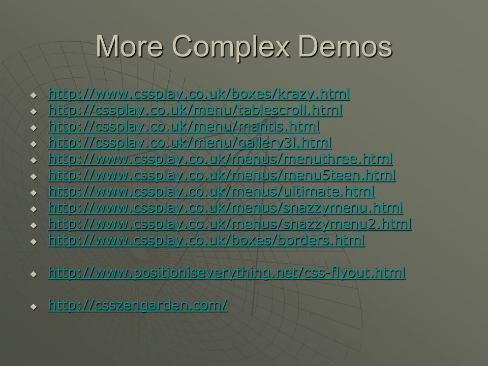 More Complex Demos  http://www.cssplay.co.uk/boxes/krazy.html http://www.cssplay.co.uk/boxes/krazy.html  http://cssplay.co.uk/menu/tablescroll.html http://cssplay.co.uk/menu/tablescroll.html  http://cssplay.co.uk/menu/mantis.html http://cssplay.co.uk/menu/mantis.html  http://cssplay.co.uk/menu/gallery3l.html http://cssplay.co.uk/menu/gallery3l.html  http://www.cssplay.co.uk/menus/menuthree.html http://www.cssplay.co.uk/menus/menuthree.html  http://www.cssplay.co.uk/menus/menu5teen.html http://www.cssplay.co.uk/menus/menu5teen.html  http://www.cssplay.co.uk/menus/ultimate.html http://www.cssplay.co.uk/menus/ultimate.html  http://www.cssplay.co.uk/menus/snazzymenu.html http://www.cssplay.co.uk/menus/snazzymenu.html  http://www.cssplay.co.uk/menus/snazzymenu2.html http://www.cssplay.co.uk/menus/snazzymenu2.html  http://www.cssplay.co.uk/boxes/borders.html http://www.cssplay.co.uk/boxes/borders.html  http://www.positioniseverything.net/css-flyout.html http://www.positioniseverything.net/css-flyout.html  http://csszengarden.com/ http://csszengarden.com/