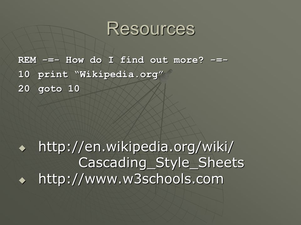 """Resources REM -=- How do I find out more? -=- 10print """"Wikipedia.org"""" 20goto 10  http://en.wikipedia.org/wiki/ Cascading_Style_Sheets  http://www.w3"""