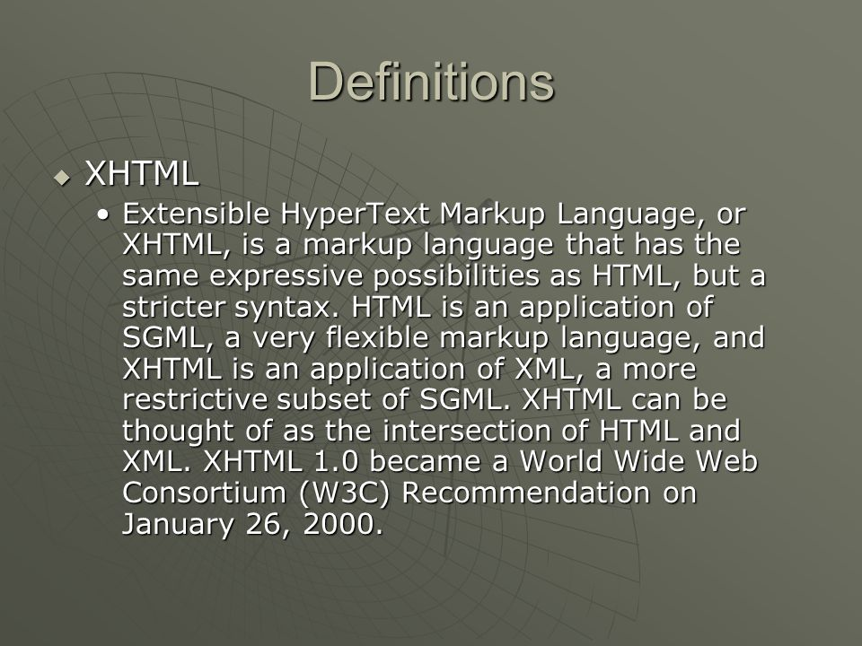 Definitions  XHTML Extensible HyperText Markup Language, or XHTML, is a markup language that has the same expressive possibilities as HTML, but a stricter syntax.