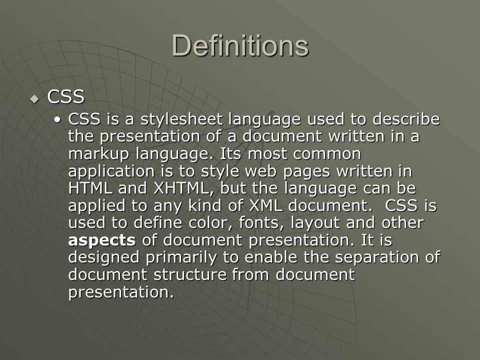 Definitions  CSS CSS is a stylesheet language used to describe the presentation of a document written in a markup language.