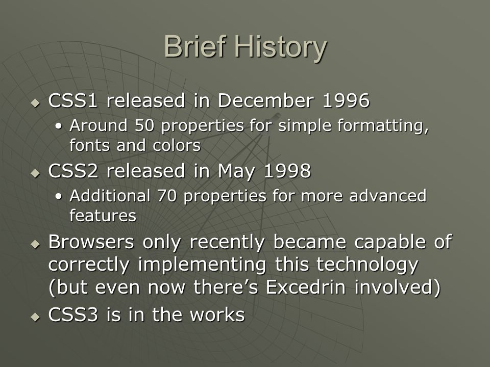 Brief History  CSS1 released in December 1996 Around 50 properties for simple formatting, fonts and colorsAround 50 properties for simple formatting, fonts and colors  CSS2 released in May 1998 Additional 70 properties for more advanced featuresAdditional 70 properties for more advanced features  Browsers only recently became capable of correctly implementing this technology (but even now there's Excedrin involved)  CSS3 is in the works
