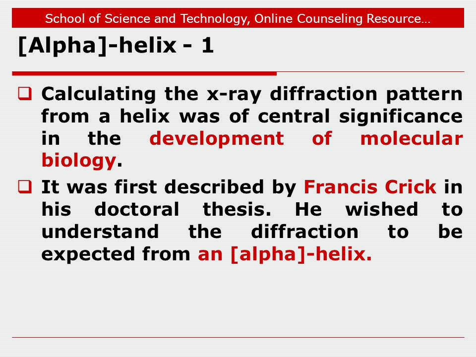School of Science and Technology, Online Counseling Resource… [Alpha]-helix - 1  Calculating the x-ray diffraction pattern from a helix was of central significance in the development of molecular biology.