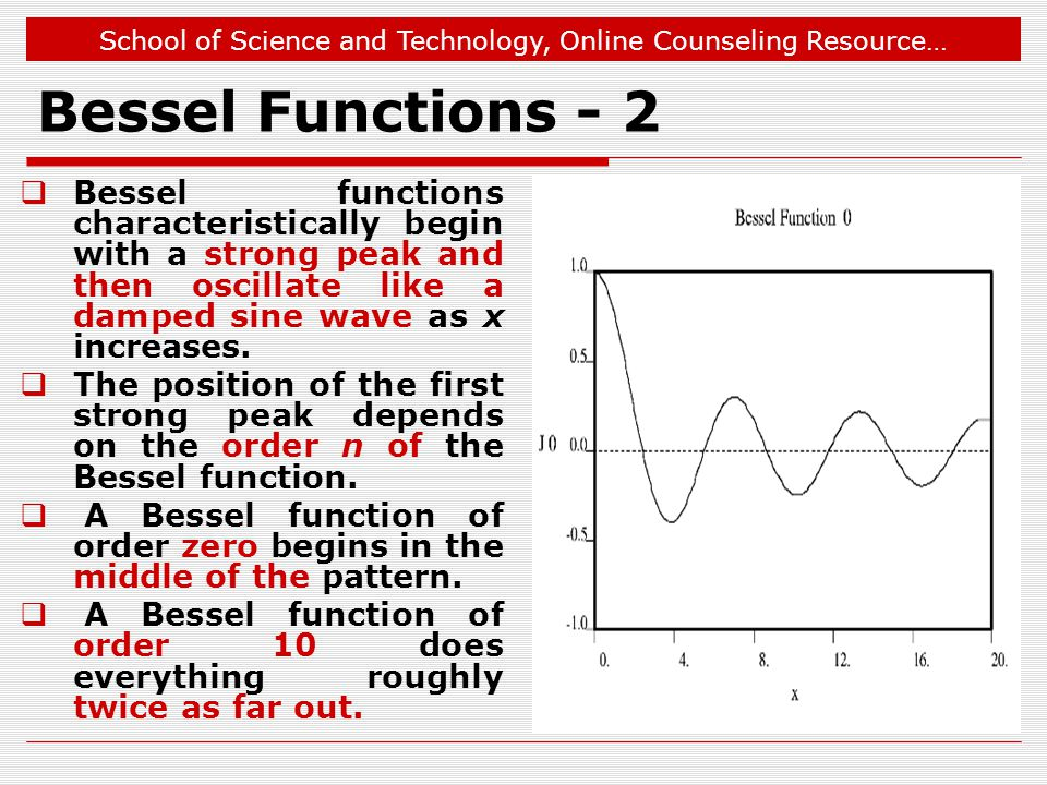 School of Science and Technology, Online Counseling Resource… Bessel Functions - 2  Bessel functions characteristically begin with a strong peak and then oscillate like a damped sine wave as x increases.